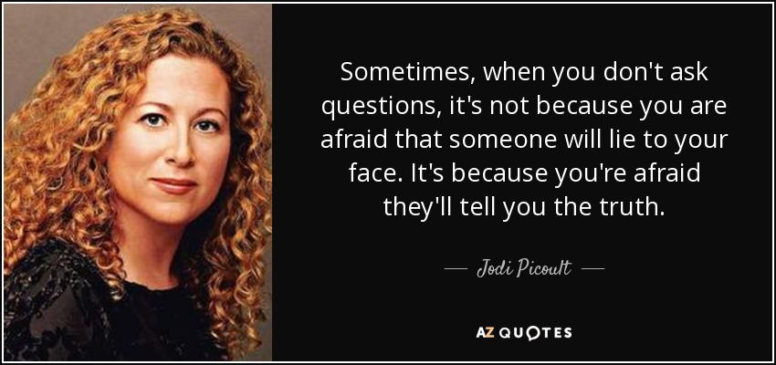 Sometimes, when you don't ask questions, it's not because you are afraid that someone will lie to your face. It's because you're afraid they'll tell you the truth. - Jodi Picoult