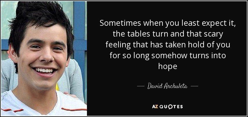 Sometimes when you least expect it, the tables turn and that scary feeling that has taken hold of you for so long somehow turns into hope - David Archuleta