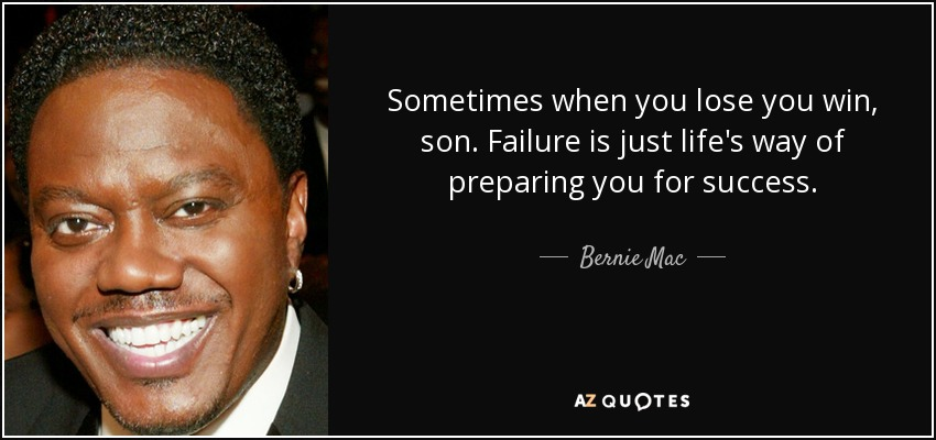 Sometimes when you lose you win, son. Failure is just life's way of preparing you for success. - Bernie Mac