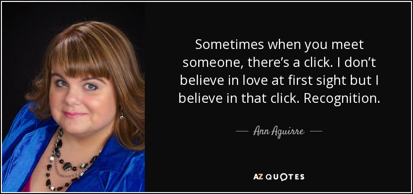 Sometimes when you meet someone, there's a click. I don't believe in love at first sight but I believe in that click. Recognition. - Ann Aguirre