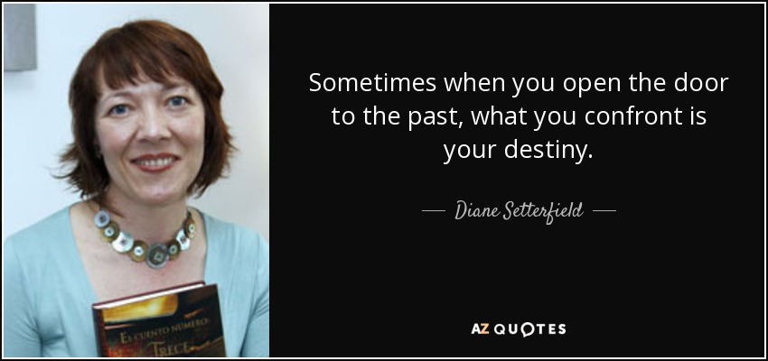 Sometimes when you open the door to the past, what you confront is your destiny. - Diane Setterfield