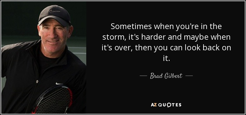 Sometimes when you're in the storm, it's harder and maybe when it's over, then you can look back on it. - Brad Gilbert