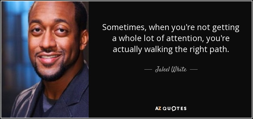 Sometimes, when you're not getting a whole lot of attention, you're actually walking the right path. - Jaleel White