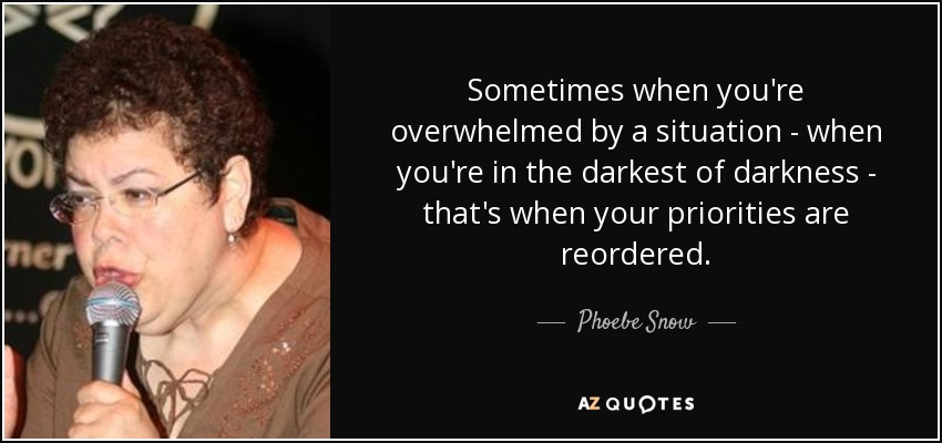 Sometimes when you're overwhelmed by a situation - when you're in the darkest of darkness - that's when your priorities are reordered. - Phoebe Snow