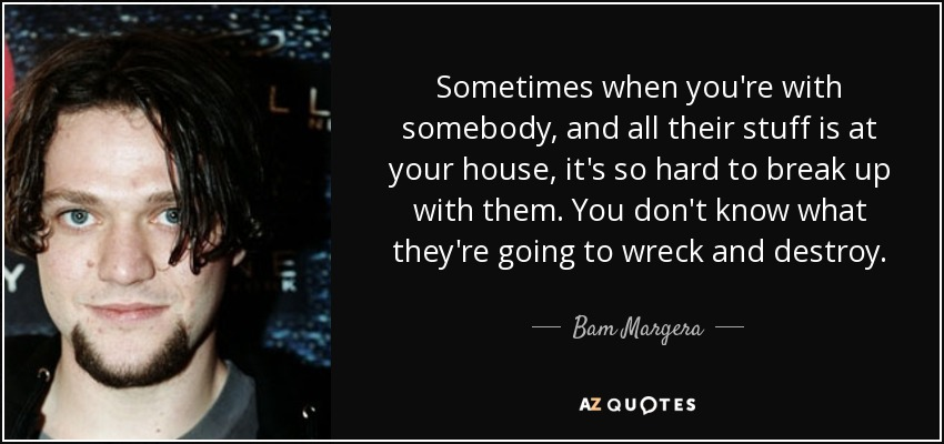 Sometimes when you're with somebody, and all their stuff is at your house, it's so hard to break up with them. You don't know what they're going to wreck and destroy. - Bam Margera