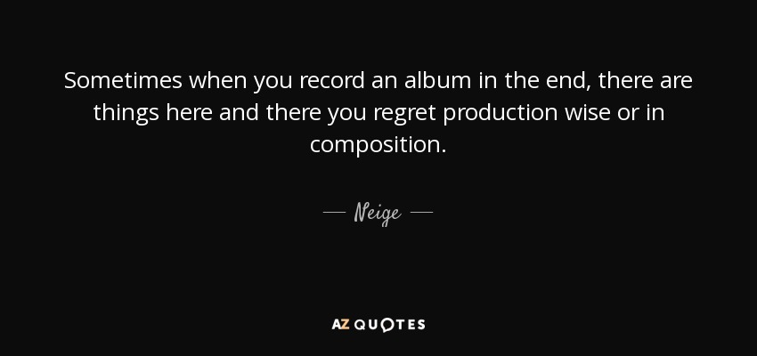 Sometimes when you record an album in the end, there are things here and there you regret production wise or in composition. - Neige