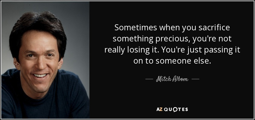 Sometimes when you sacrifice something precious, you're not really losing it. You're just passing it on to someone else. - Mitch Albom