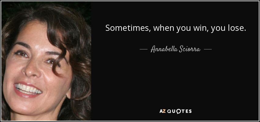 Sometimes, when you win, you lose. - Annabella Sciorra