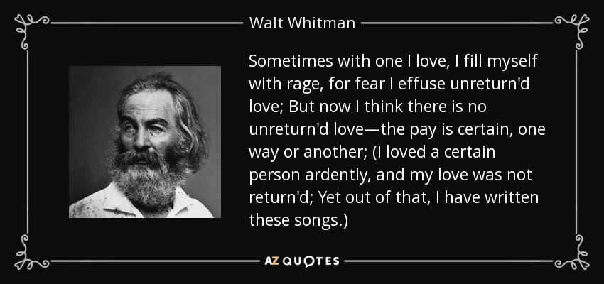 Sometimes with one I love, I fill myself with rage, for fear I effuse unreturn'd love; But now I think there is no unreturn'd love—the pay is certain, one way or another; (I loved a certain person ardently, and my love was not return'd; Yet out of that, I have written these songs.) - Walt Whitman