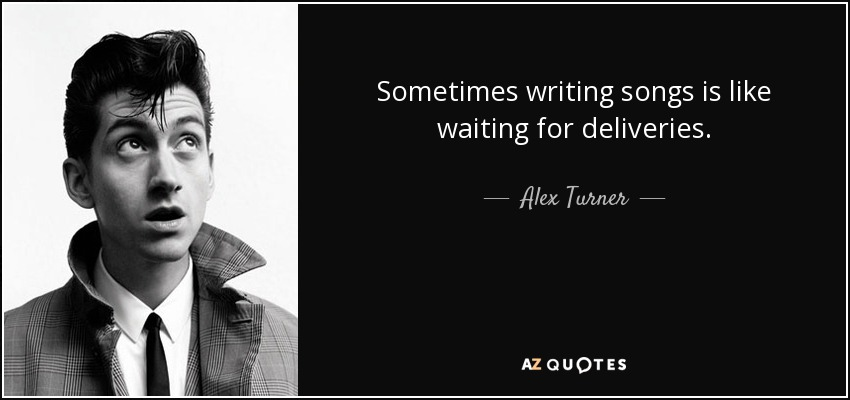 Sometimes writing songs is like waiting for deliveries. - Alex Turner
