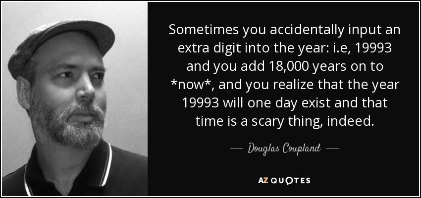 Sometimes you accidentally input an extra digit into the year: i.e, 19993 and you add 18,000 years on to *now*, and you realize that the year 19993 will one day exist and that time is a scary thing, indeed. - Douglas Coupland