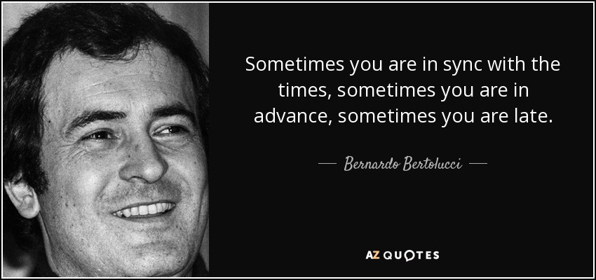 Sometimes you are in sync with the times, sometimes you are in advance, sometimes you are late. - Bernardo Bertolucci