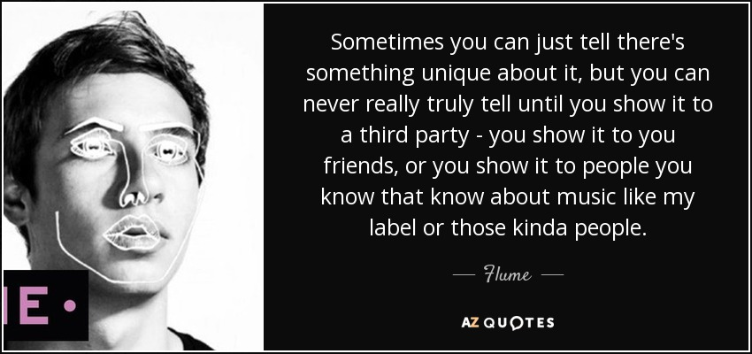 Sometimes you can just tell there's something unique about it, but you can never really truly tell until you show it to a third party - you show it to you friends, or you show it to people you know that know about music like my label or those kinda people. - Flume