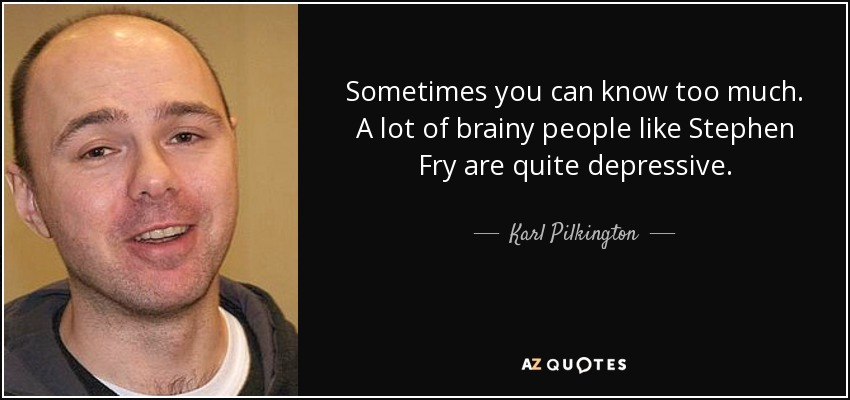 Sometimes you can know too much. A lot of brainy people like Stephen Fry are quite depressive. - Karl Pilkington