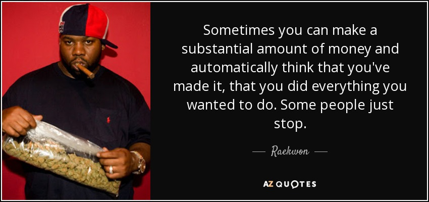 Sometimes you can make a substantial amount of money and automatically think that you've made it, that you did everything you wanted to do. Some people just stop. - Raekwon
