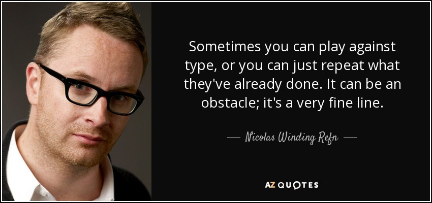 Sometimes you can play against type, or you can just repeat what they've already done. It can be an obstacle; it's a very fine line. - Nicolas Winding Refn