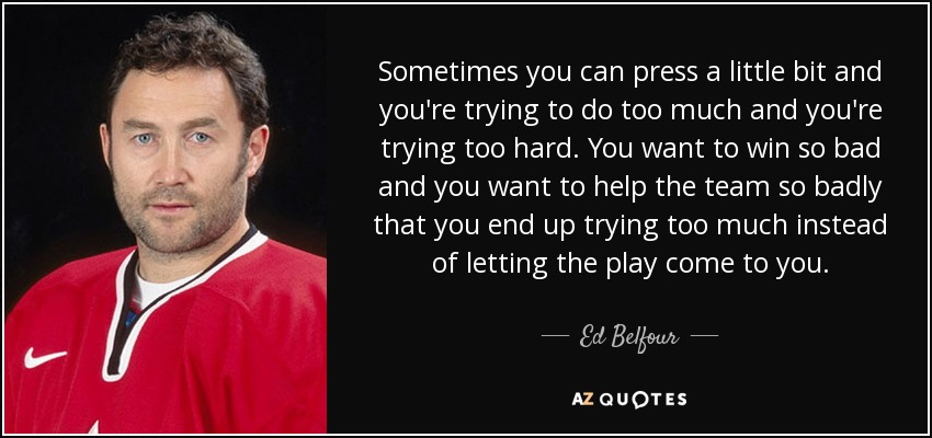 Sometimes you can press a little bit and you're trying to do too much and you're trying too hard. You want to win so bad and you want to help the team so badly that you end up trying too much instead of letting the play come to you. - Ed Belfour