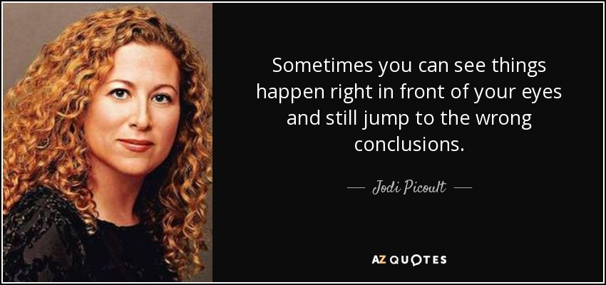 Sometimes you can see things happen right in front of your eyes and still jump to the wrong conclusions. - Jodi Picoult