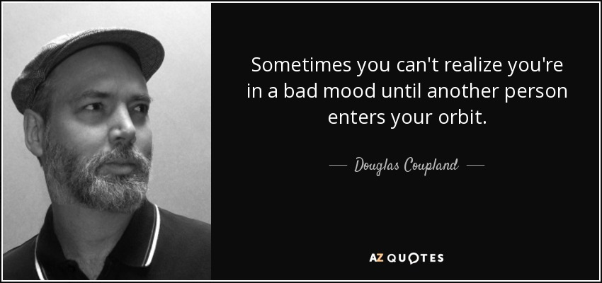 Sometimes you can't realize you're in a bad mood until another person enters your orbit. - Douglas Coupland
