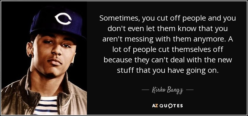 Kirko Bangz Quote: Sometimes, You Cut Off People And You