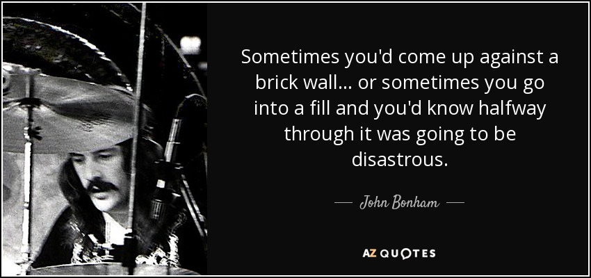 Sometimes you'd come up against a brick wall... or sometimes you go into a fill and you'd know halfway through it was going to be disastrous. - John Bonham