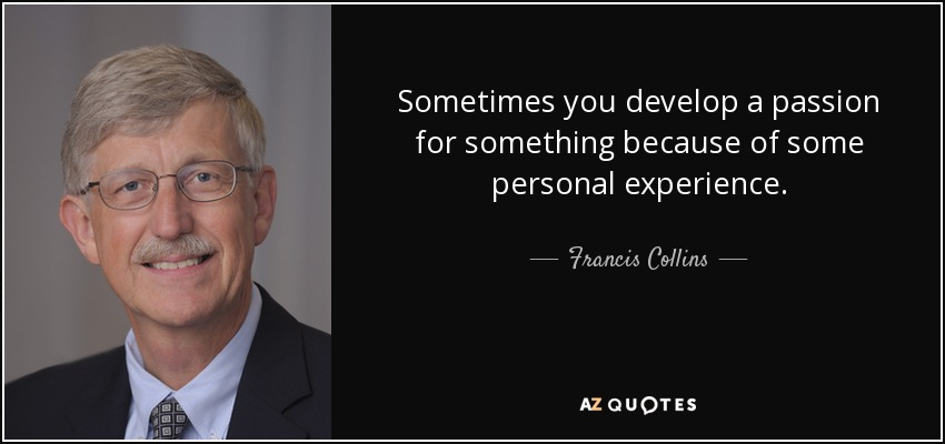 Sometimes you develop a passion for something because of some personal experience. - Francis Collins