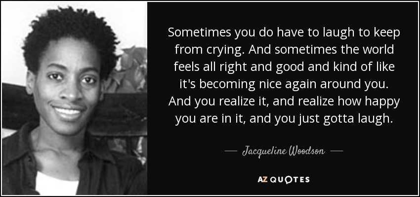 Sometimes you do have to laugh to keep from crying. And sometimes the world feels all right and good and kind of like it's becoming nice again around you. And you realize it, and realize how happy you are in it, and you just gotta laugh. - Jacqueline Woodson