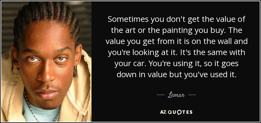Sometimes you don't get the value of the art or the painting you buy. The value you get from it is on the wall and you're looking at it. It's the same with your car. You're using it, so it goes down in value but you've used it. - Lemar