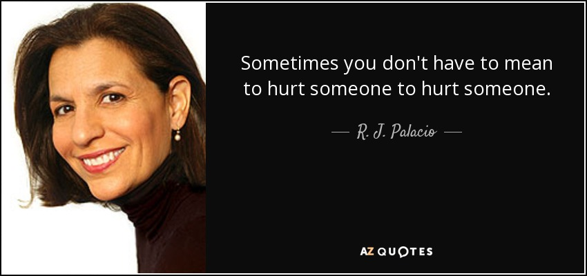 Sometimes you don't have to mean to hurt someone to hurt someone. - R. J. Palacio