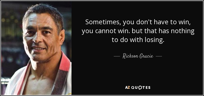 Sometimes, you don't have to win, you cannot win. but that has nothing to do with losing. - Rickson Gracie