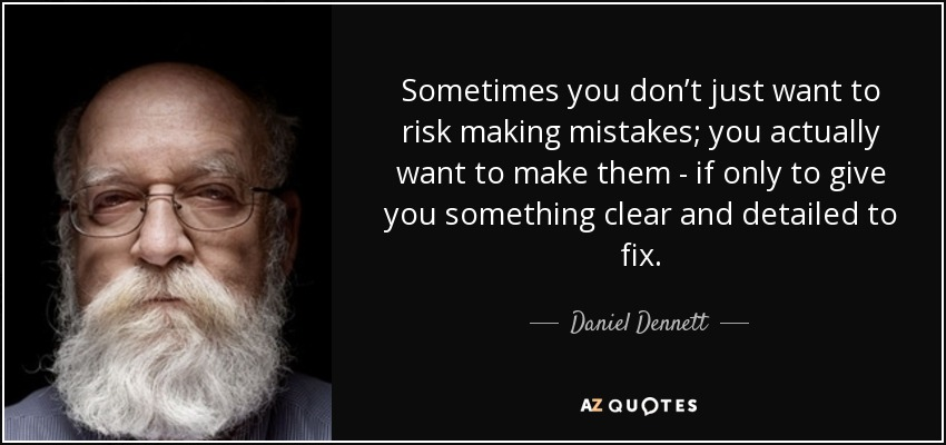 Sometimes you don't just want to risk making mistakes; you actually want to make them - if only to give you something clear and detailed to fix. - Daniel Dennett