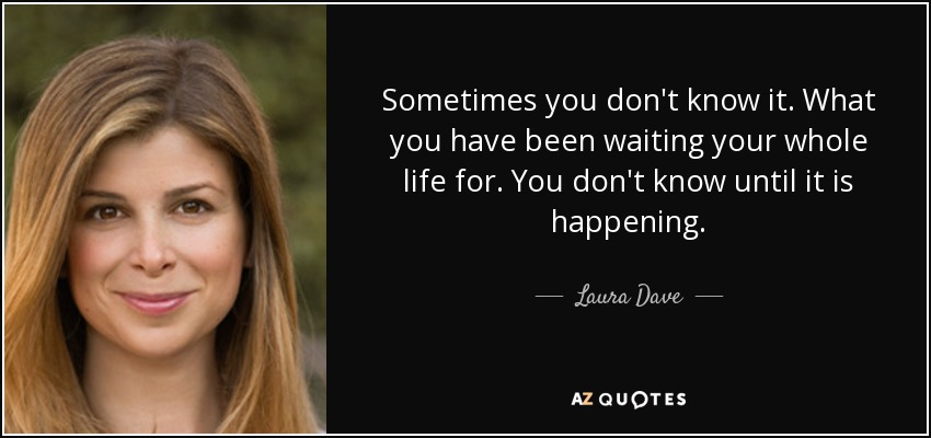 Sometimes you don't know it. What you have been waiting your whole life for. You don't know until it is happening. - Laura Dave