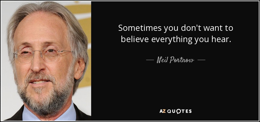 Sometimes you don't want to believe everything you hear. - Neil Portnow