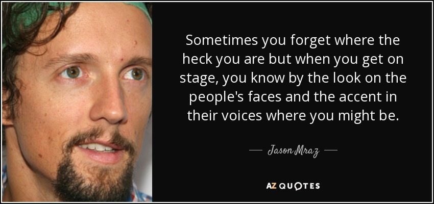 Sometimes you forget where the heck you are but when you get on stage, you know by the look on the people's faces and the accent in their voices where you might be. - Jason Mraz