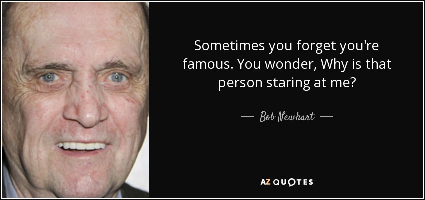 Sometimes you forget you're famous. You wonder, Why is that person staring at me? - Bob Newhart