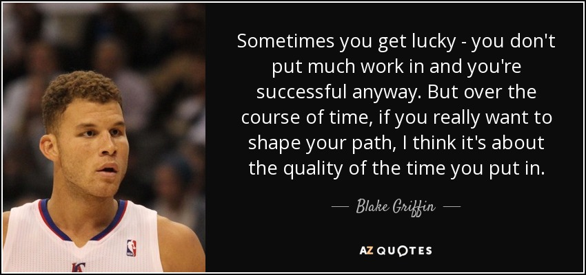 Sometimes you get lucky - you don't put much work in and you're successful anyway. But over the course of time, if you really want to shape your path, I think it's about the quality of the time you put in. - Blake Griffin