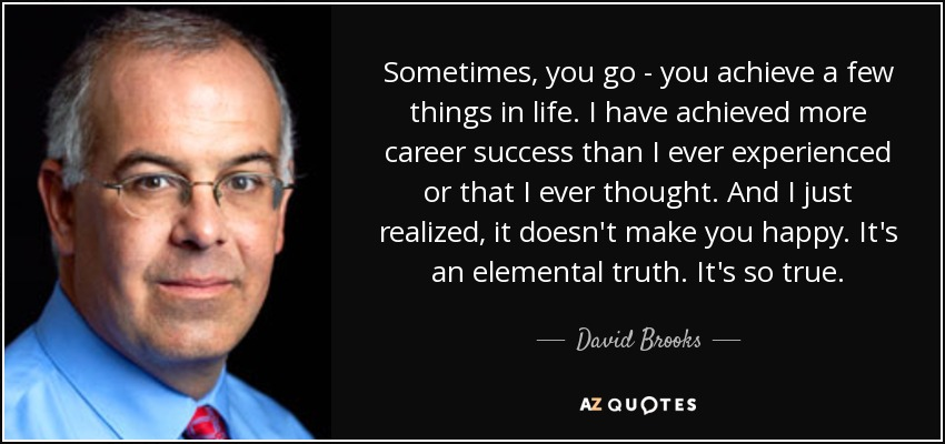 Sometimes, you go - you achieve a few things in life. I have achieved more career success than I ever experienced or that I ever thought. And I just realized, it doesn't make you happy. It's an elemental truth. It's so true. - David Brooks