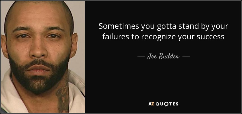 Sometimes you gotta stand by your failures to recognize your success - Joe Budden