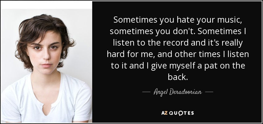 Sometimes you hate your music, sometimes you don't. Sometimes I listen to the record and it's really hard for me, and other times I listen to it and I give myself a pat on the back. - Angel Deradoorian