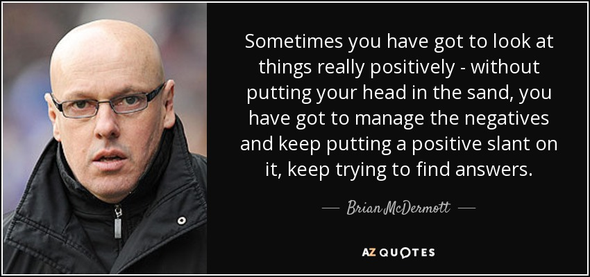 Sometimes you have got to look at things really positively - without putting your head in the sand, you have got to manage the negatives and keep putting a positive slant on it, keep trying to find answers. - Brian McDermott