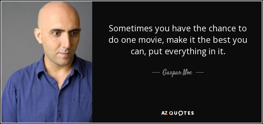 Sometimes you have the chance to do one movie, make it the best you can, put everything in it. - Gaspar Noe