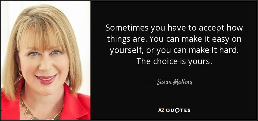 Sometimes you have to accept how things are. You can make it easy on yourself, or you can make it hard. The choice is yours. - Susan Mallery