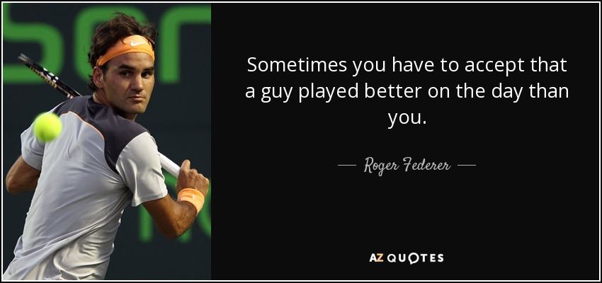 Sometimes you have to accept that a guy played better on the day than you. - Roger Federer