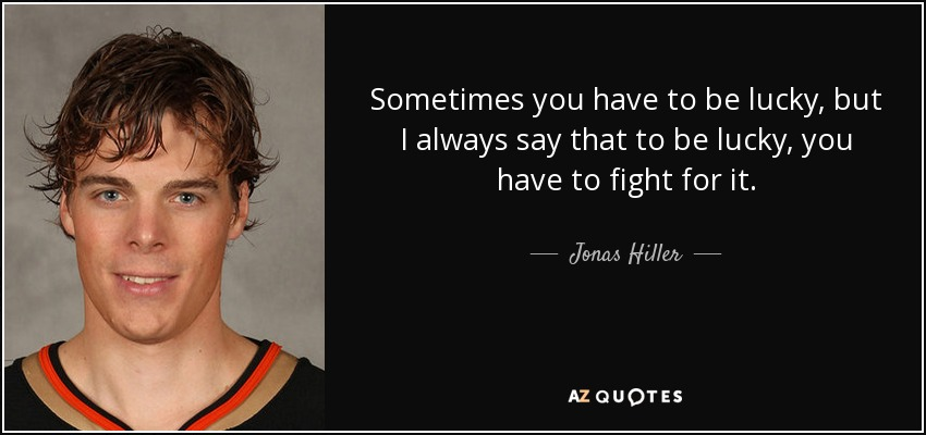 Sometimes you have to be lucky, but I always say that to be lucky, you have to fight for it. - Jonas Hiller