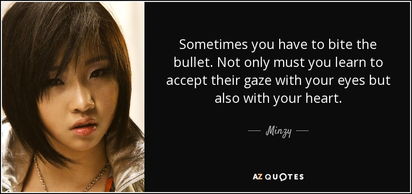 Sometimes you have to bite the bullet. Not only must you learn to accept their gaze with your eyes but also with your heart. - Minzy