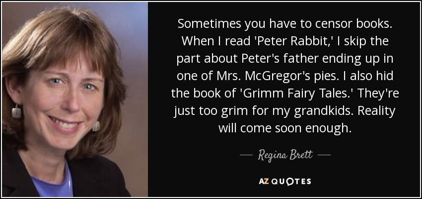 Sometimes you have to censor books. When I read 'Peter Rabbit,' I skip the part about Peter's father ending up in one of Mrs. McGregor's pies. I also hid the book of 'Grimm Fairy Tales.' They're just too grim for my grandkids. Reality will come soon enough. - Regina Brett