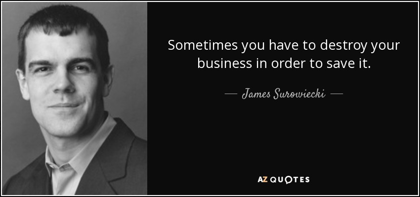Sometimes you have to destroy your business in order to save it. - James Surowiecki