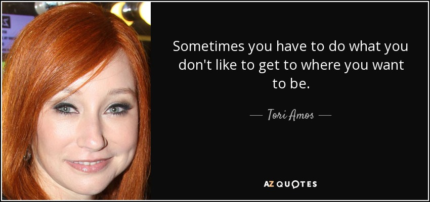 Sometimes you have to do what you don't like to get to where you want to be. - Tori Amos