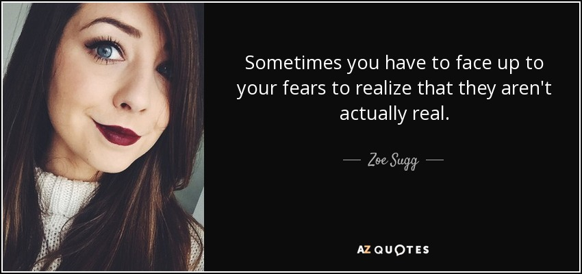 Sometimes you have to face up to your fears to realize that they aren't actually real. - Zoe Sugg