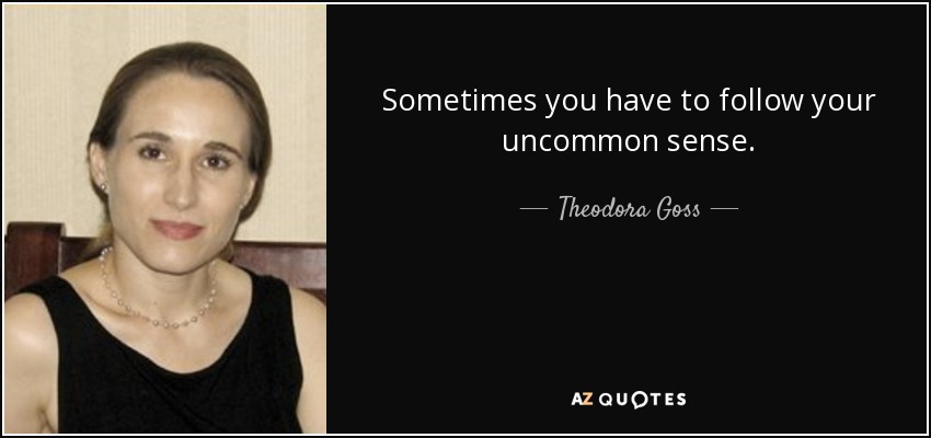 Sometimes you have to follow your uncommon sense. - Theodora Goss